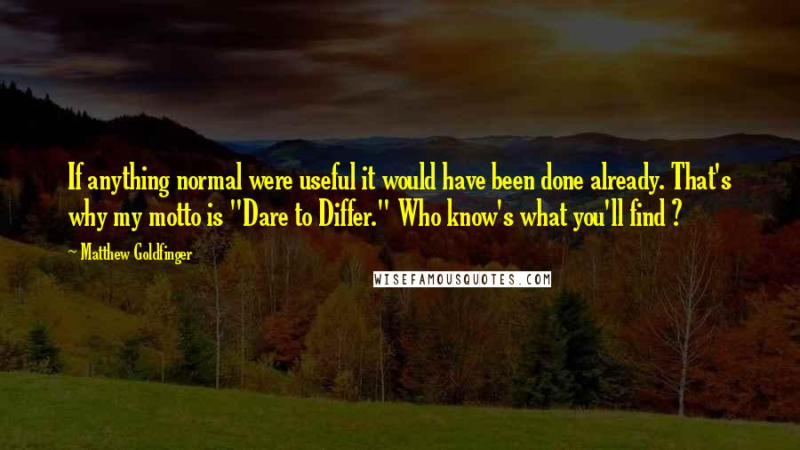 """Matthew Goldfinger quotes: If anything normal were useful it would have been done already. That's why my motto is """"Dare to Differ."""" Who know's what you'll find ?"""