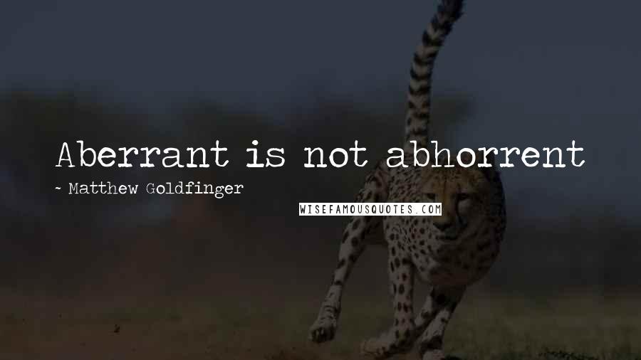 Matthew Goldfinger quotes: Aberrant is not abhorrent