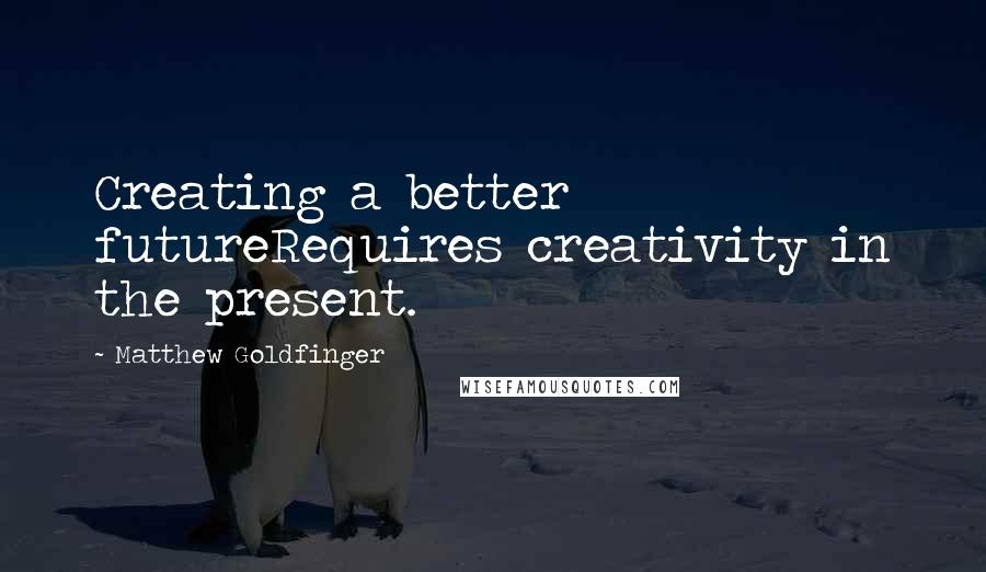 Matthew Goldfinger quotes: Creating a better futureRequires creativity in the present.