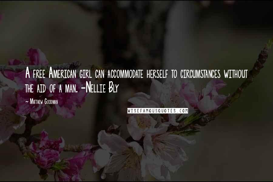 Matthew Goodman quotes: A free American girl can accommodate herself to circumstances without the aid of a man. -Nellie Bly