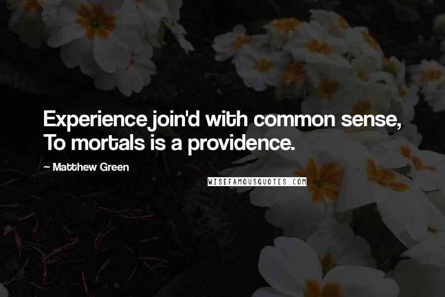 Matthew Green quotes: Experience join'd with common sense, To mortals is a providence.