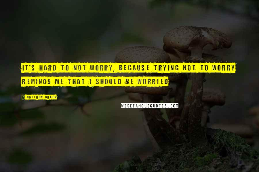 Matthew Green quotes: It's hard to not worry, because trying not to worry reminds me that I should be worried