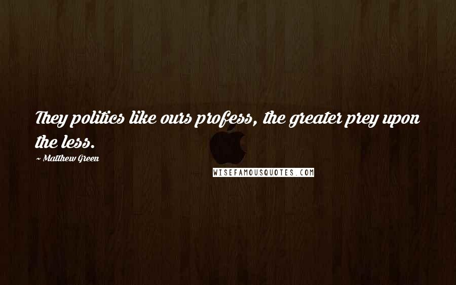 Matthew Green quotes: They politics like ours profess, the greater prey upon the less.