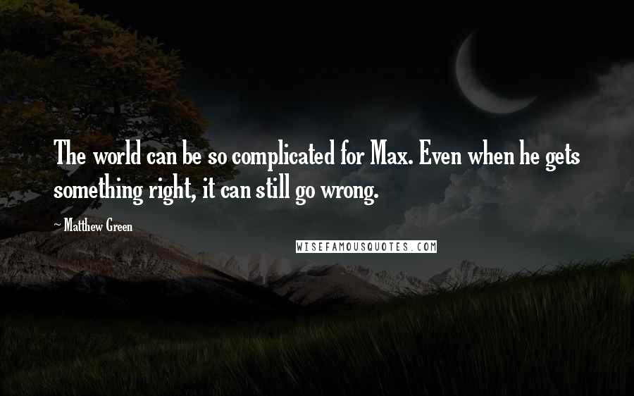Matthew Green quotes: The world can be so complicated for Max. Even when he gets something right, it can still go wrong.