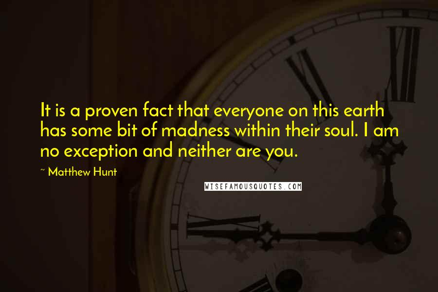 Matthew Hunt quotes: It is a proven fact that everyone on this earth has some bit of madness within their soul. I am no exception and neither are you.