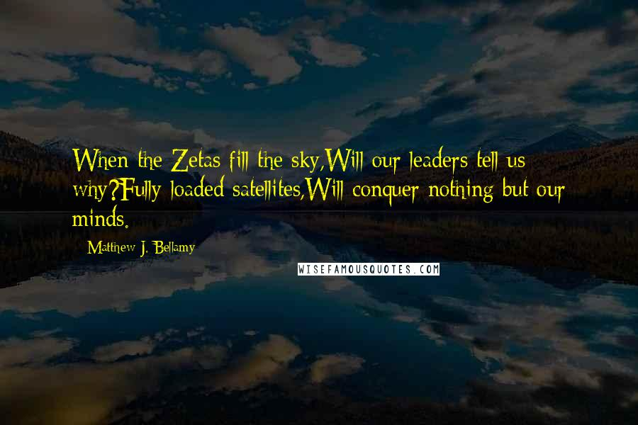 Matthew J. Bellamy quotes: When the Zetas fill the sky,Will our leaders tell us why?Fully loaded satellites,Will conquer nothing but our minds.