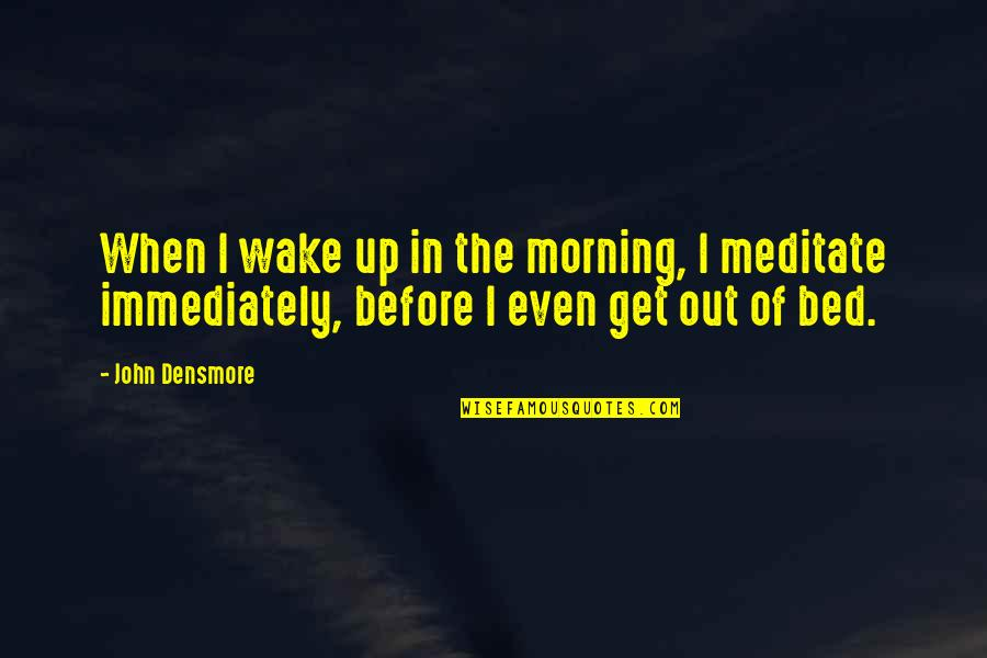 Matthew Kenney Quotes By John Densmore: When I wake up in the morning, I