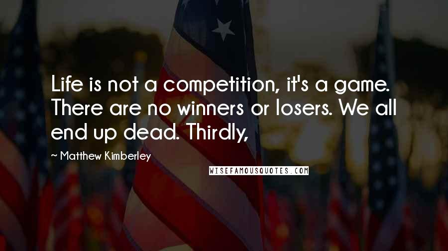Matthew Kimberley quotes: Life is not a competition, it's a game. There are no winners or losers. We all end up dead. Thirdly,