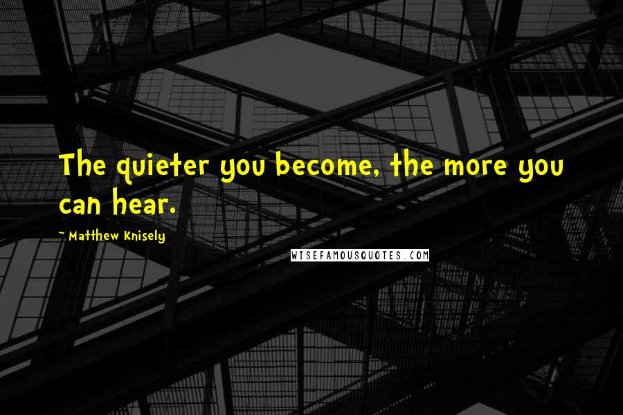 Matthew Knisely quotes: The quieter you become, the more you can hear.