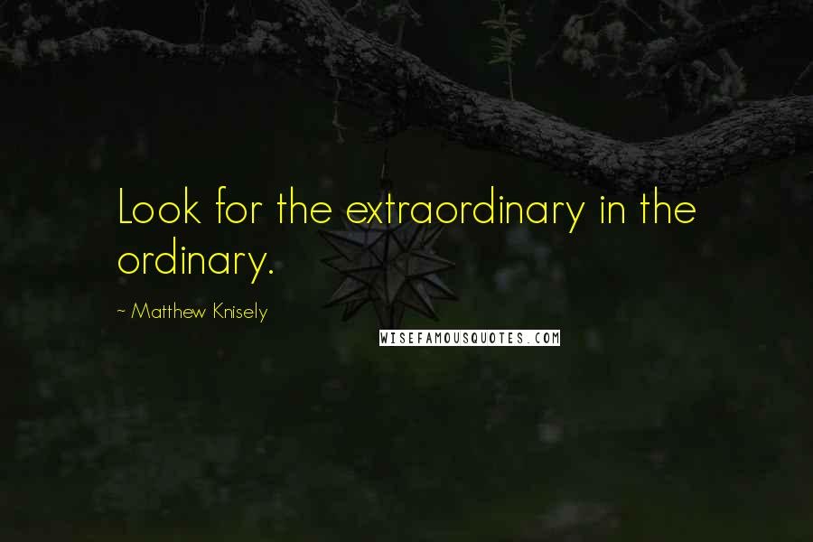 Matthew Knisely quotes: Look for the extraordinary in the ordinary.