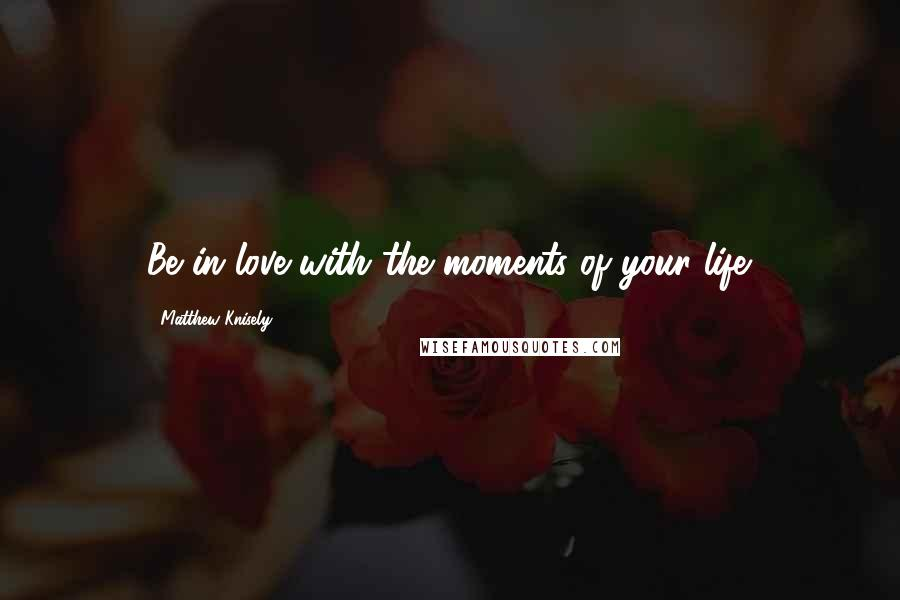Matthew Knisely quotes: Be in love with the moments of your life.