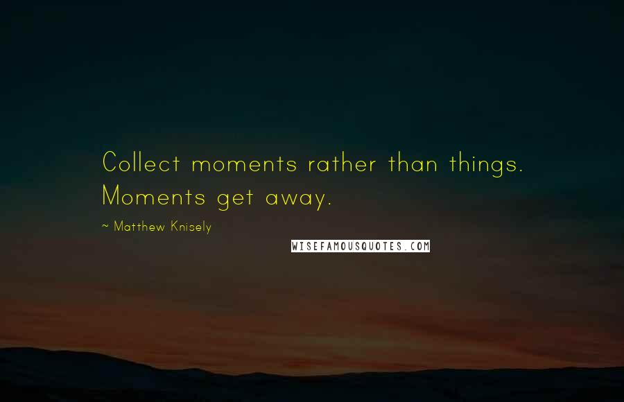 Matthew Knisely quotes: Collect moments rather than things. Moments get away.