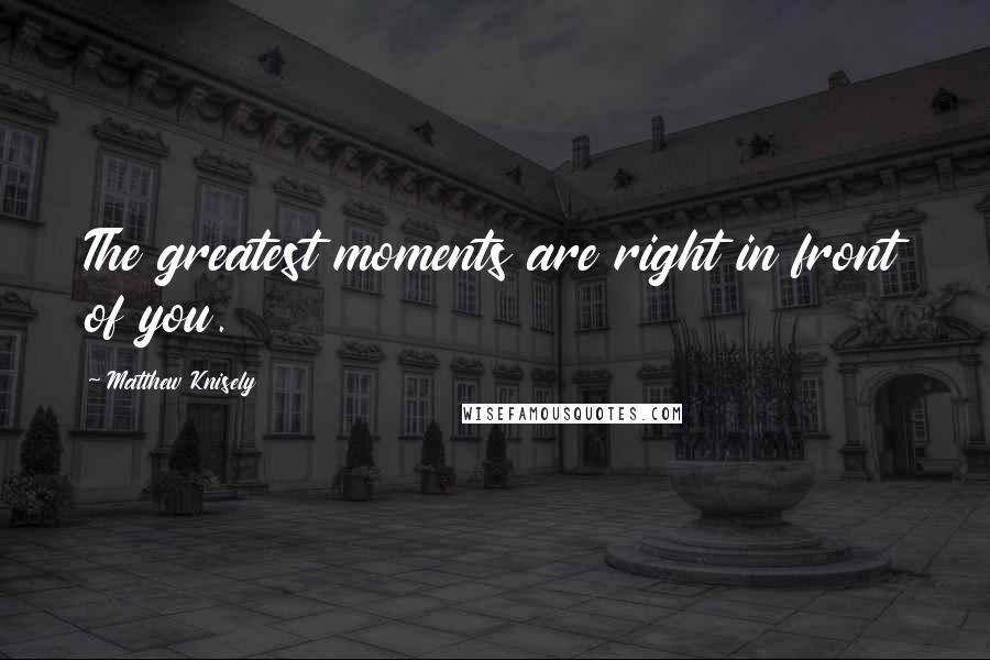 Matthew Knisely quotes: The greatest moments are right in front of you.