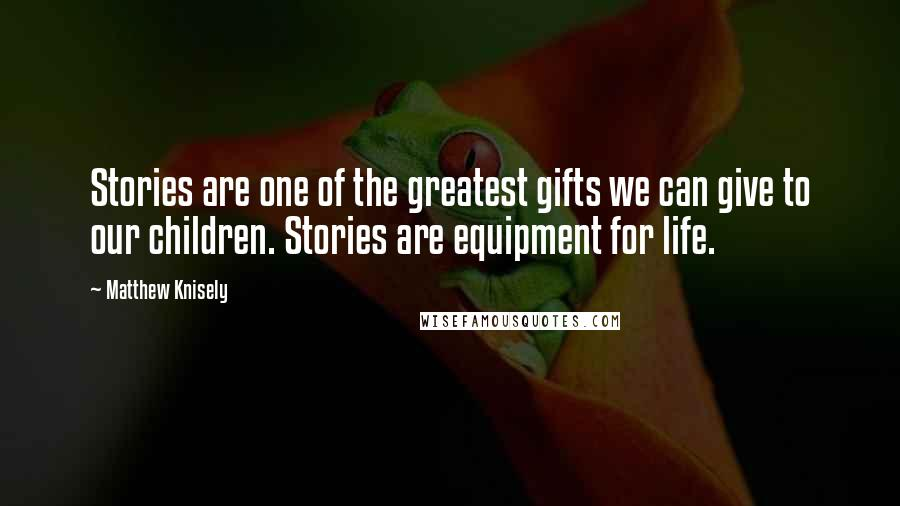 Matthew Knisely quotes: Stories are one of the greatest gifts we can give to our children. Stories are equipment for life.