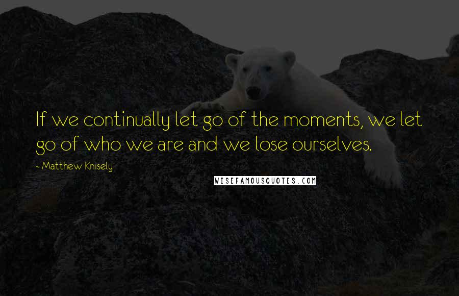 Matthew Knisely quotes: If we continually let go of the moments, we let go of who we are and we lose ourselves.