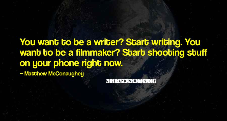 Matthew McConaughey quotes: You want to be a writer? Start writing. You want to be a filmmaker? Start shooting stuff on your phone right now.