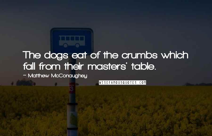 Matthew McConaughey quotes: The dogs eat of the crumbs which fall from their masters' table.