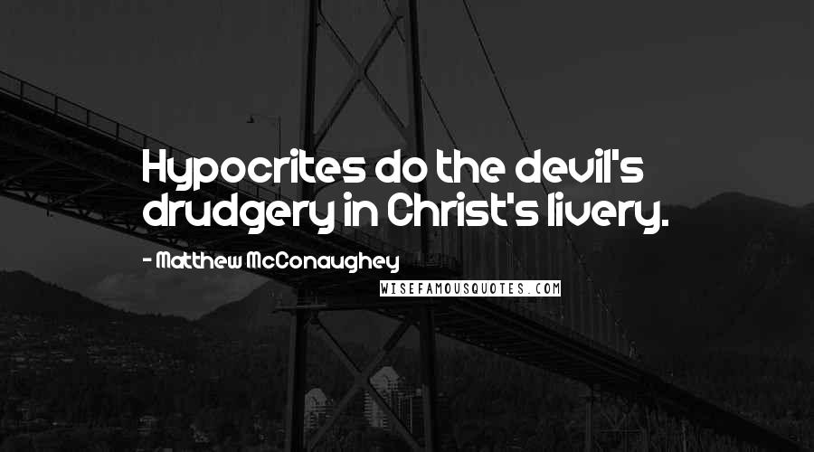 Matthew McConaughey quotes: Hypocrites do the devil's drudgery in Christ's livery.