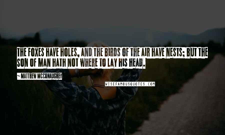 Matthew McConaughey quotes: The foxes have holes, and the birds of the air have nests; but the Son of man hath not where to lay his head.