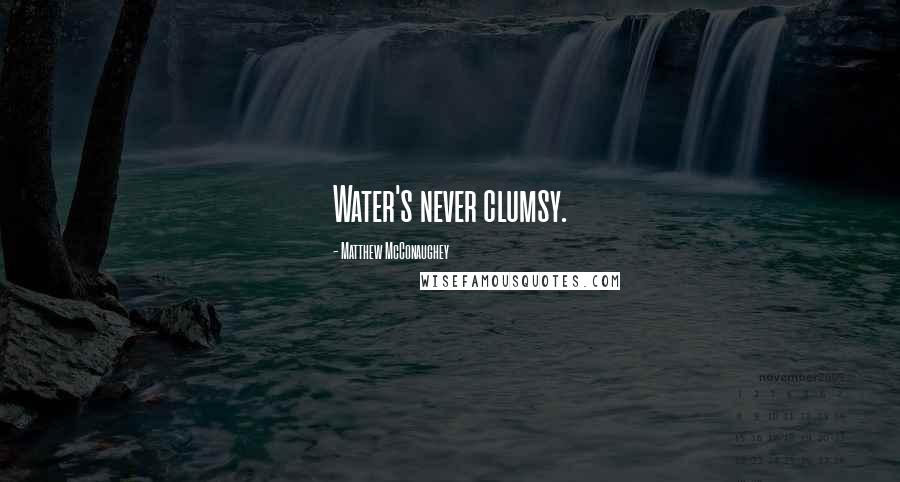 Matthew McConaughey quotes: Water's never clumsy.