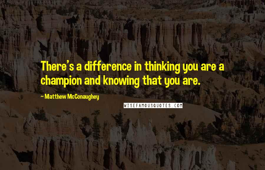Matthew McConaughey quotes: There's a difference in thinking you are a champion and knowing that you are.