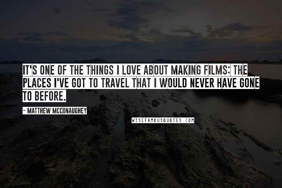 Matthew McConaughey quotes: It's one of the things I love about making films: the places I've got to travel that I would never have gone to before.