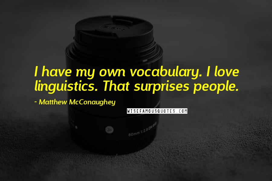 Matthew McConaughey quotes: I have my own vocabulary. I love linguistics. That surprises people.