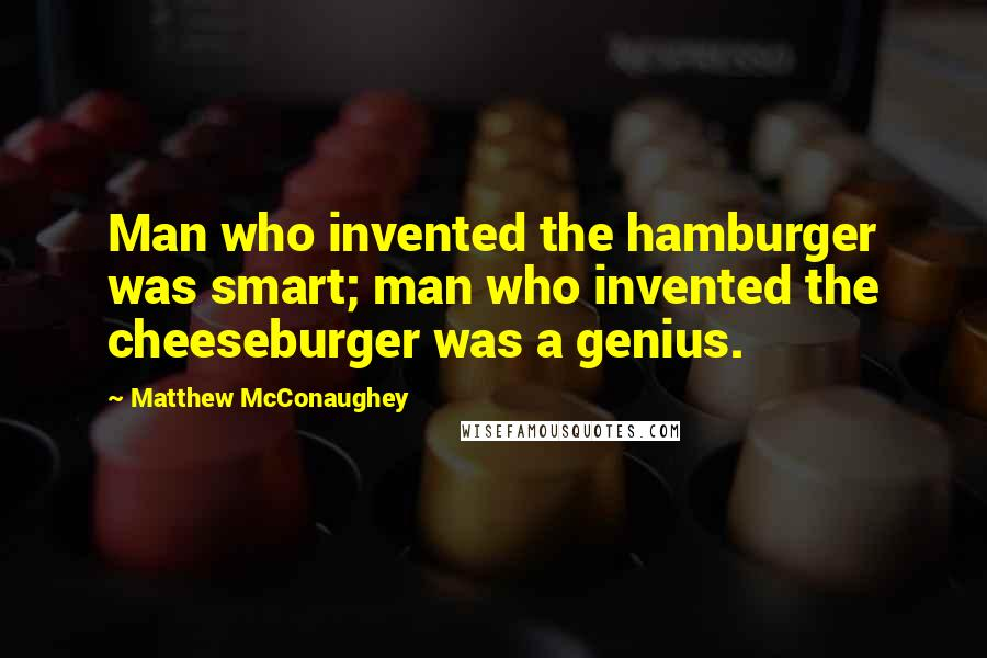 Matthew McConaughey quotes: Man who invented the hamburger was smart; man who invented the cheeseburger was a genius.