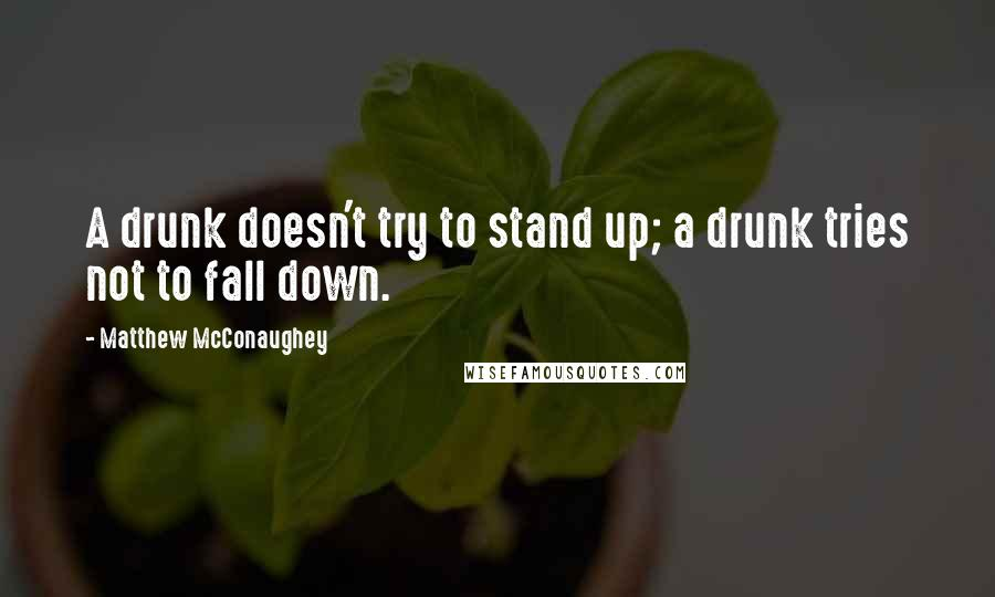 Matthew McConaughey quotes: A drunk doesn't try to stand up; a drunk tries not to fall down.