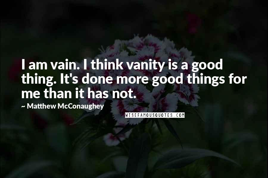 Matthew McConaughey quotes: I am vain. I think vanity is a good thing. It's done more good things for me than it has not.