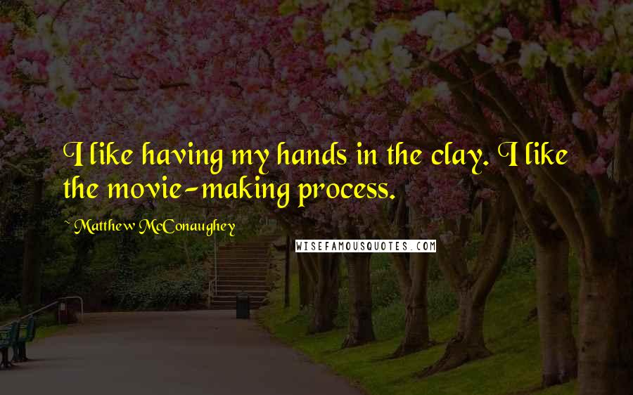 Matthew McConaughey quotes: I like having my hands in the clay. I like the movie-making process.