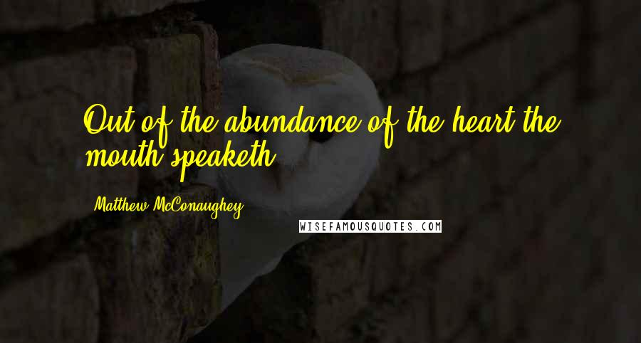 Matthew McConaughey quotes: Out of the abundance of the heart the mouth speaketh.