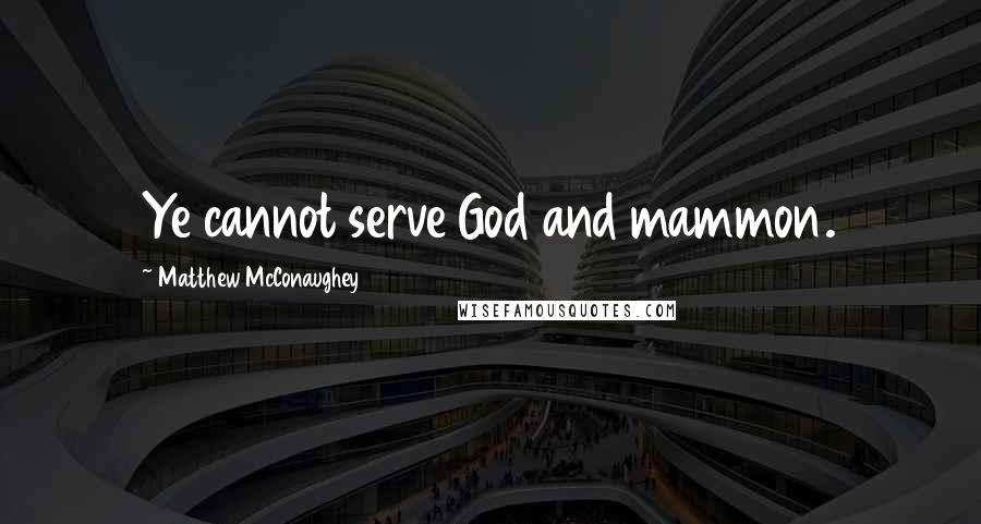 Matthew McConaughey quotes: Ye cannot serve God and mammon.