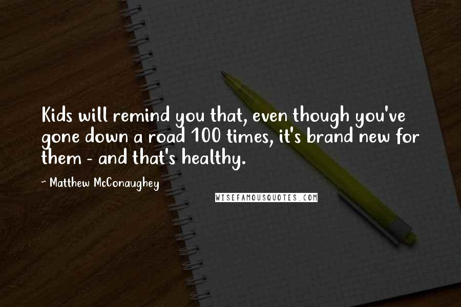 Matthew McConaughey quotes: Kids will remind you that, even though you've gone down a road 100 times, it's brand new for them - and that's healthy.