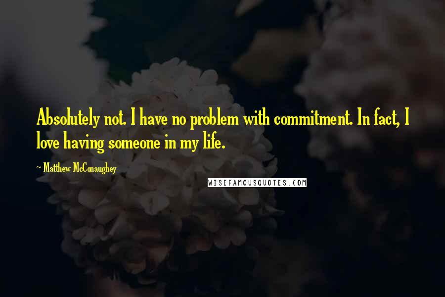 Matthew McConaughey quotes: Absolutely not. I have no problem with commitment. In fact, I love having someone in my life.