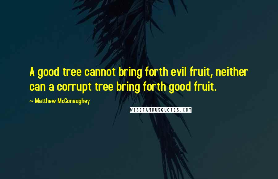 Matthew McConaughey quotes: A good tree cannot bring forth evil fruit, neither can a corrupt tree bring forth good fruit.