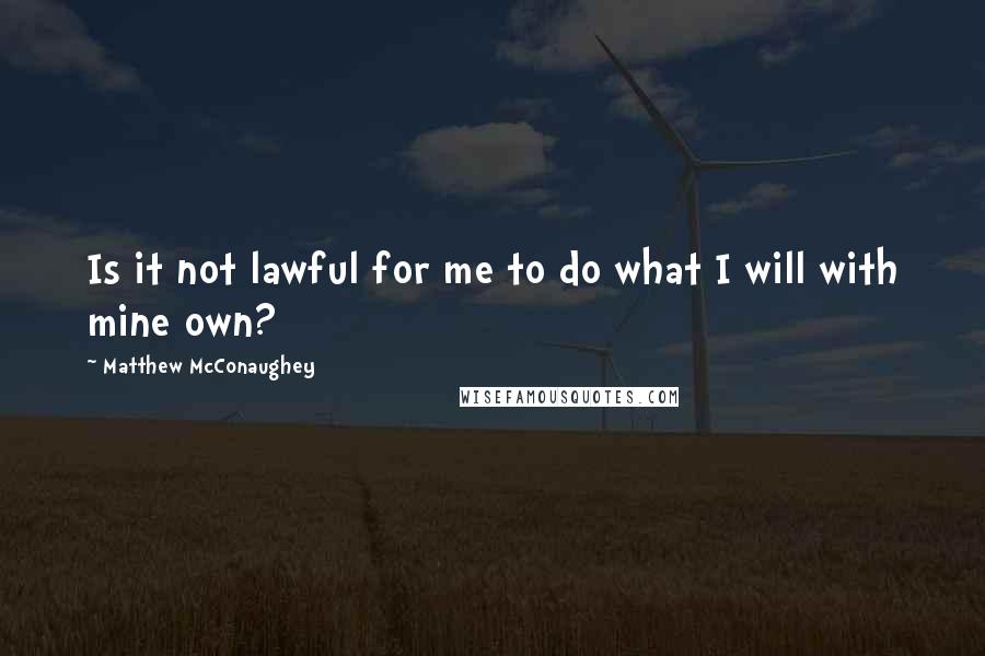 Matthew McConaughey quotes: Is it not lawful for me to do what I will with mine own?