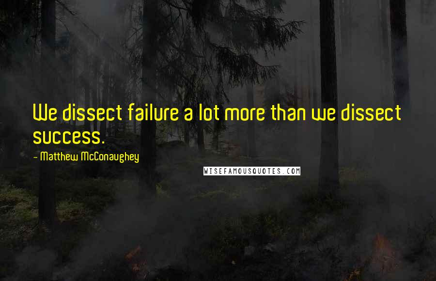 Matthew McConaughey quotes: We dissect failure a lot more than we dissect success.