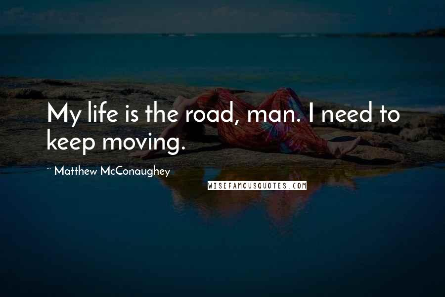 Matthew McConaughey quotes: My life is the road, man. I need to keep moving.