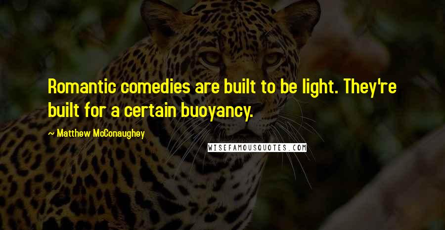 Matthew McConaughey quotes: Romantic comedies are built to be light. They're built for a certain buoyancy.