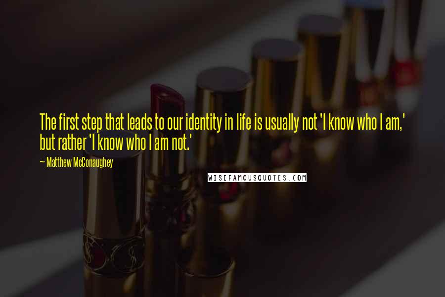 Matthew McConaughey quotes: The first step that leads to our identity in life is usually not 'I know who I am,' but rather 'I know who I am not.'