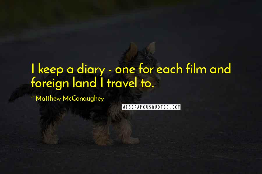 Matthew McConaughey quotes: I keep a diary - one for each film and foreign land I travel to.