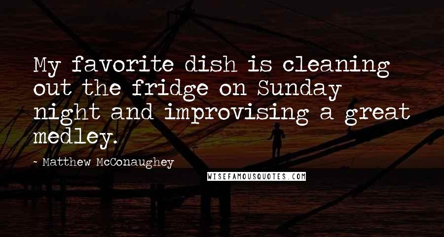 Matthew McConaughey quotes: My favorite dish is cleaning out the fridge on Sunday night and improvising a great medley.