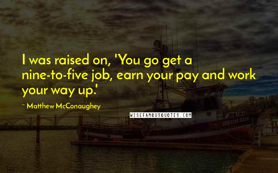 Matthew McConaughey quotes: I was raised on, 'You go get a nine-to-five job, earn your pay and work your way up.'