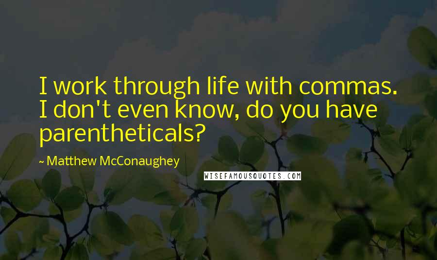 Matthew McConaughey quotes: I work through life with commas. I don't even know, do you have parentheticals?