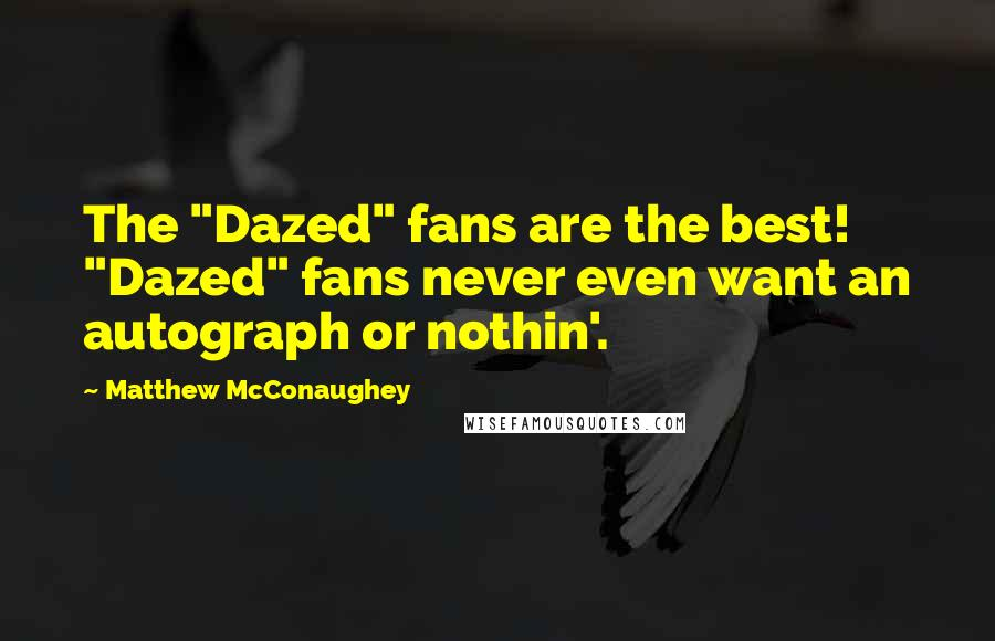 """Matthew McConaughey quotes: The """"Dazed"""" fans are the best! """"Dazed"""" fans never even want an autograph or nothin'."""