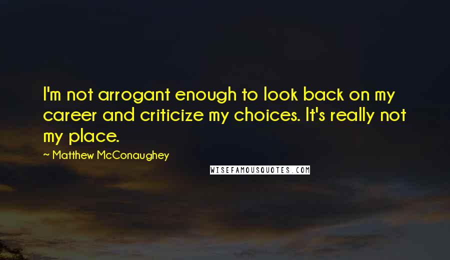 Matthew McConaughey quotes: I'm not arrogant enough to look back on my career and criticize my choices. It's really not my place.