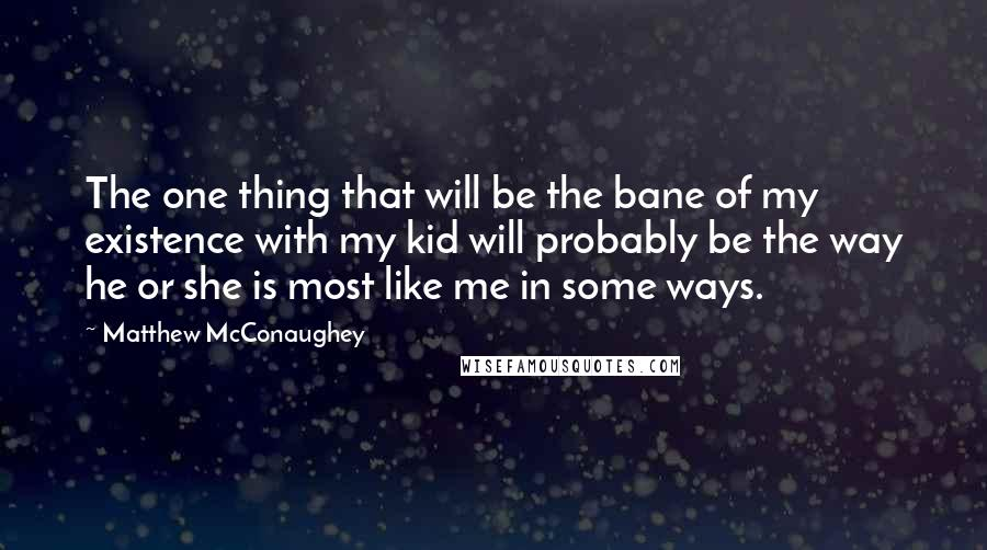 Matthew McConaughey quotes: The one thing that will be the bane of my existence with my kid will probably be the way he or she is most like me in some ways.