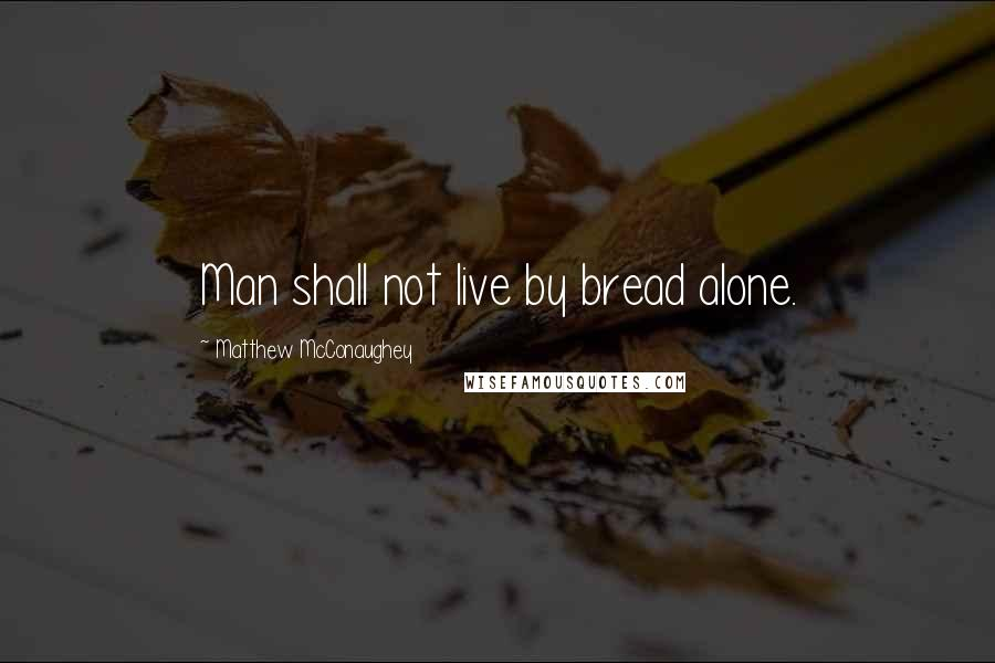 Matthew McConaughey quotes: Man shall not live by bread alone.