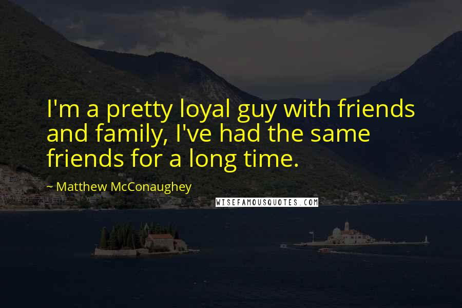Matthew McConaughey quotes: I'm a pretty loyal guy with friends and family, I've had the same friends for a long time.